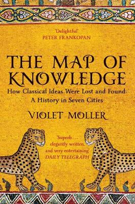 The Map of Knowledge: How Classical Ideas Were Lost and Found: A History in Seven Cities by Violet Moller | 9781509829620