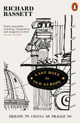 Last Days in Old Europe: Trieste '79, Vienna '85, Prague '89 by Richard Bassett | 9780141979991