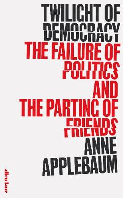 Twilight of Democracy: The Failure of Politics and the Parting of Friends by Anne Applebaum | 9780241419717