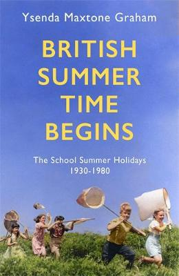 British Summer Time Begins: The School Summer Holidays 1930-1980 by Ysenda Maxtone Graham | 9781408710555