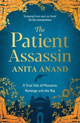 The Patient Assassin: A True Tale of Massacre, Revenge and the Raj by Anita Anand | 9781471174247