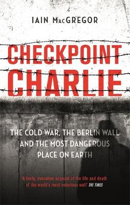 Checkpoint Charlie: The Cold War, the Berlin Wall and the Most Dangerous Place on Earth by Iain MacGregor | 9781472130594