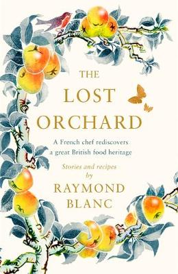 The Lost Orchard: A French chef rediscovers a great British food heritage by Raymond Blanc | 9781472267597