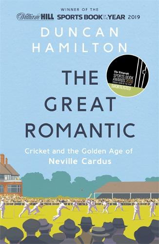 The Great Romantic: Cricket and the golden age of Neville Cardus by Duncan Hamilton
