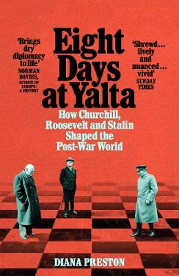 Eight Days at Yalta: How Churchill, Roosevelt and Stalin Shaped the Post-War World by Diana Preston | 9781509868773