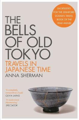 The Bells of Old Tokyo: Travels in Japanese Time by Anna Sherman