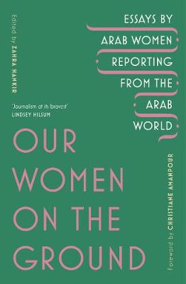 Our Women on the Ground: Arab Women Reporting from the Arab World by  | 9781529111675