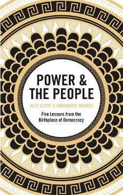 Power & the People: Five Lessons from the Birthplace of Democracy by Alev Scott & Andronike Makres | 9781529402858