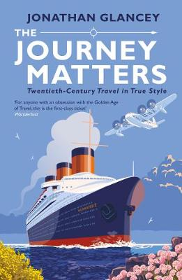 The Journey Matters: Twentieth-Century Travel in True Style by Jonathan Glancey | 9781786494184