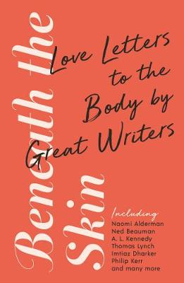 Beneath the Skin: Love Letters to the Body by Great Writers by Ned Beauman, Alderman, Lynch, Kerr, Various
