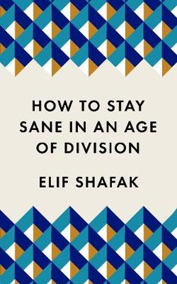 How to Stay Sane in an Age of Division by Elif Shafak | 9781788165723