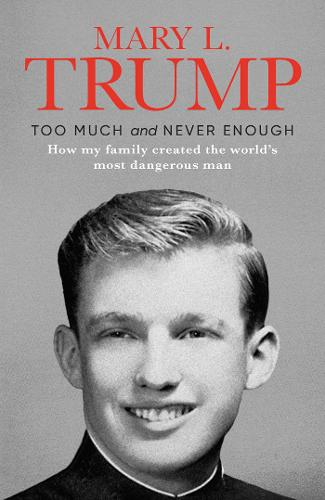 Too Much and Never Enough: How My Family Created the World's Most Dangerous Man by Mary L. Trump | 9781471190131