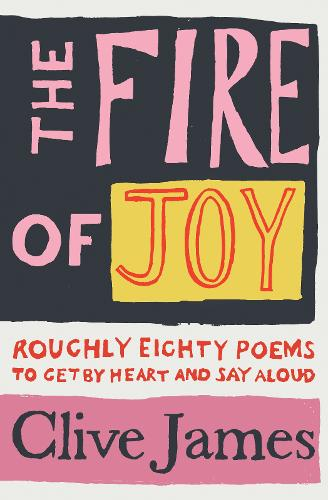 The Fire of Joy : Roughly 80 Poems to Get by Heart and Say Aloud by Clive James | 9781529042085