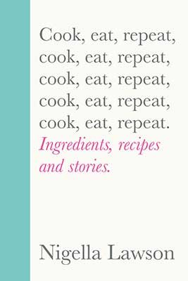 Cook, Eat, Repeat : Ingredients, recipes and stories. by Nigella Lawson | 9781784743666