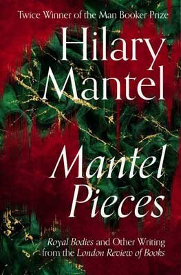 Mantel Pieces: Royal Bodies and Other Writing from the London Review of Books by Hilary Mantel | 9780008429973