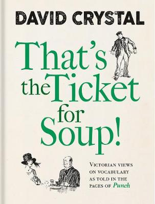 That's the Ticket for Soup!: Victorian Views on Vocabulary as Told in the Pages of 'Punch' by David Crystal | 9781851245529